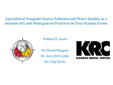 Agricultural Nonpoint Source Pollution and Water Quality as a function of Land Management Practices on Four Kansas Farms William W. Spotts Dr. Donald Huggins.