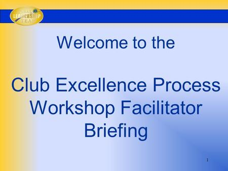 1 Welcome to the Club Excellence Process Workshop Facilitator Briefing.