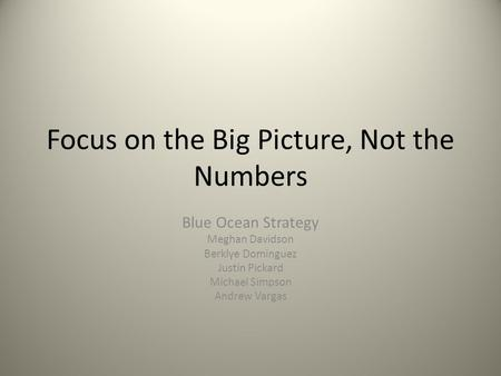 Focus on the Big Picture, Not the Numbers Blue Ocean Strategy Meghan Davidson Berklye Dominguez Justin Pickard Michael Simpson Andrew Vargas.