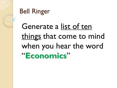 "Bell Ringer Economics Generate a list of ten things that come to mind when you hear the word ""Economics"""