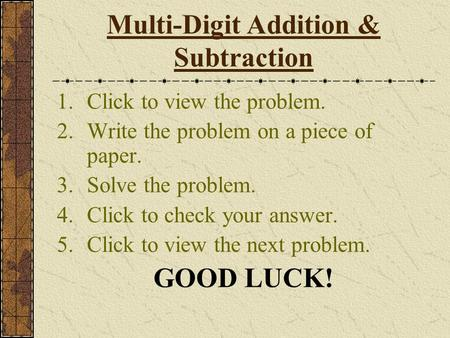 Multi-Digit Addition & Subtraction 1.Click to view the problem. 2.Write the problem on a piece of paper. 3.Solve the problem. 4.Click to check your answer.