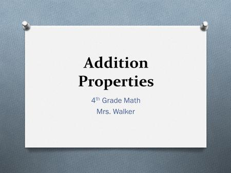 Addition Properties 4 th Grade Math Mrs. Walker. Vocabulary Say It! Addend Sum Commutative Property Associative Property Zero or Identity Property.