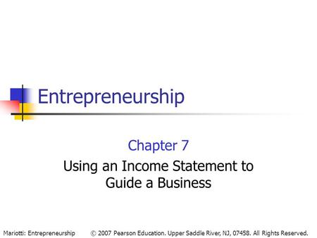 © 2007 Pearson Education. Upper Saddle River, NJ, 07458. All Rights Reserved.Mariotti: Entrepreneurship Entrepreneurship Chapter 7 Using an Income Statement.
