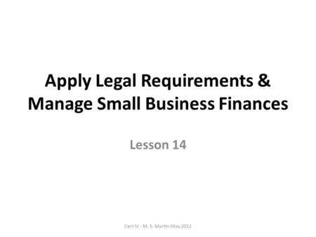 Apply Legal Requirements & Manage Small Business Finances Lesson 14 Cert IV - M. S. Martin May 2012.