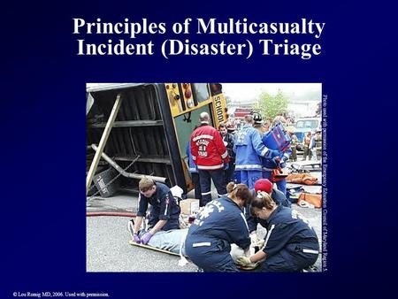 Principles of Multicasualty Incident (Disaster) Triage © Lou Romig MD, 2006. Used with permission. Photo used with permission of the Emergency Education.