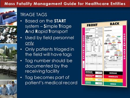 Mass Fatality Management Guide for Healthcare Entities TRIAGE TAGS Based on the START system – S imple T riage A nd R apid T ransport Used by field personnel.