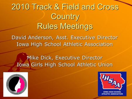 2010 Track & Field and Cross Country Rules Meetings David Anderson, Asst. Executive Director Iowa High School Athletic Association Mike Dick, Executive.