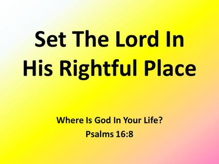 Set The Lord In His Rightful Place Where Is God In Your Life? Psalms 16:8.