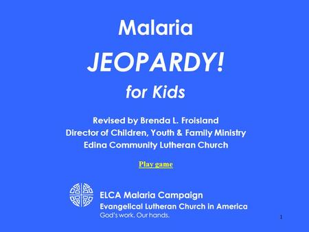 Malaria JEOPARDY! for Kids Revised by Brenda L. Froisland Director of Children, Youth & Family Ministry Edina Community Lutheran Church Play game 1.