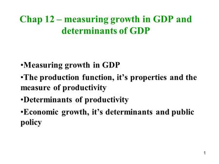 1 Chap 12 – measuring growth in GDP and determinants of GDP Measuring growth in GDP The production function, it's properties and the measure of productivity.