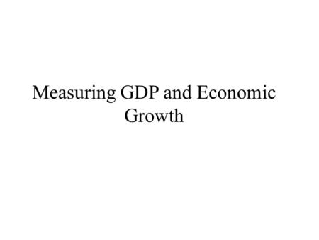 Measuring GDP and Economic Growth. Two Ways of Measuring GDP GDP is a measure of both output and income. Thus, there are two ways it can be measured.