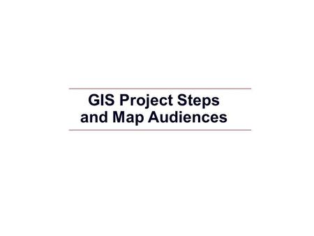 GIS Project Steps and Map Audiences. GIS 2 GIS Project Steps and Map Audiences GIS project steps and major phases Map audiences - Exploration - General.