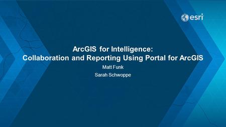 ArcGIS for Intelligence: Collaboration and Reporting Using Portal for ArcGIS Matt Funk Sarah Schwoppe.