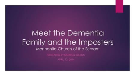 Meet the Dementia Family and the Imposters Mennonite Church of the Servant PRESENTED BY BARRICK WILSON APRIL 13, 2014.