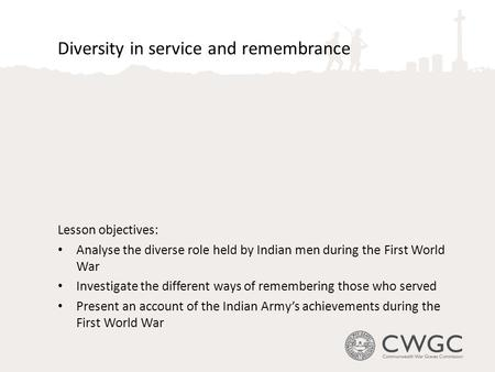 Diversity in service and remembrance Lesson objectives: Analyse the diverse role held by Indian men during the First World War Investigate the different.