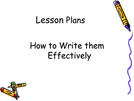 Lesson Plans How to Write them Effectively. What is a Lesson Plan? A plan outlining what you intend to cover in any particular lesson A series of cues.