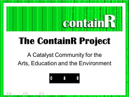 The ContainR Project A Catalyst Community for the Arts, Education and the Environment.