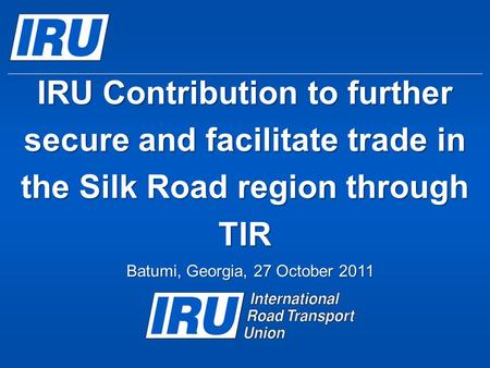 IRU Contribution to further secure and facilitate trade in the Silk Road region through TIR Batumi, Georgia, 27 October 2011.