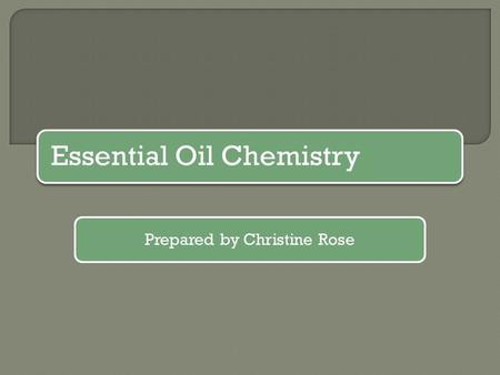 Essential Oil Chemistry Prepared by Christine Rose.