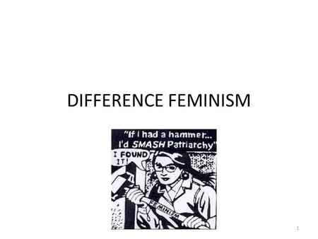 DIFFERENCE FEMINISM 1. BACKGROUND Feminism has been deeply affected by the growth of identity politics. Identity politics are political arguments that.