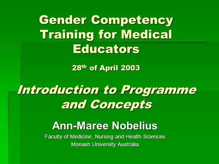 Gender Competency Training for Medical Educators 28 th of April 2003 Introduction to Programme and Concepts Ann-Maree Nobelius Faculty of Medicine, Nursing.