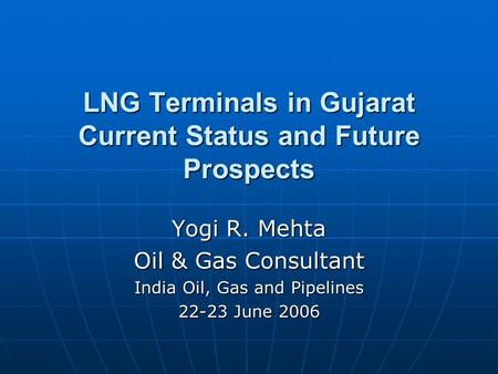 LNG Terminals in Gujarat Current Status and Future Prospects Yogi R. Mehta Oil & Gas Consultant India Oil, Gas and Pipelines 22-23 June 2006.