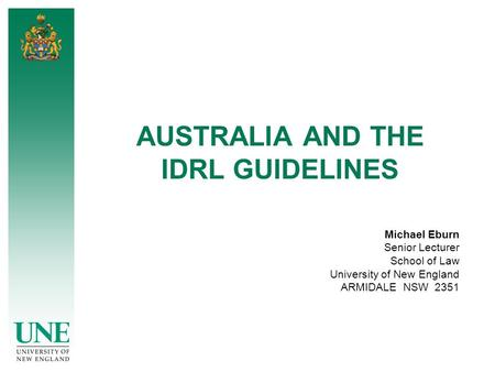 AUSTRALIA AND THE IDRL GUIDELINES Michael Eburn Senior Lecturer School of Law University of New England ARMIDALE NSW 2351.