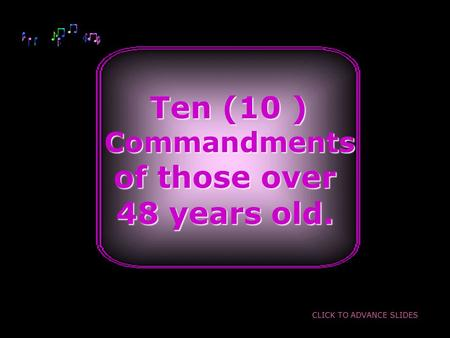 Ten (10 ) Ten (10 ) Commandments Commandments of those over 48 years old. CLICK TO ADVANCE SLIDES.