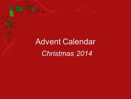 Advent Calendar Christmas 2014. Sunday 30 th November At mealtime today, tell everyone about your Advent calendar and how it will help you show love and.