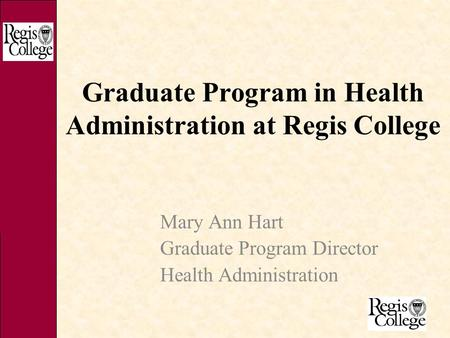 Graduate Program in Health Administration at Regis College Mary Ann Hart Graduate Program Director Health Administration.