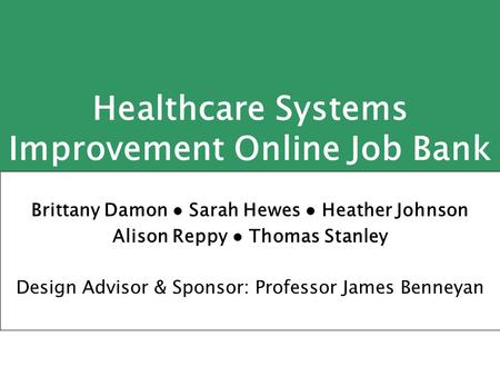 Healthcare Systems Improvement Online Job Bank Brittany Damon ● Sarah Hewes ● Heather Johnson Alison Reppy ● Thomas Stanley Design Advisor & Sponsor: Professor.