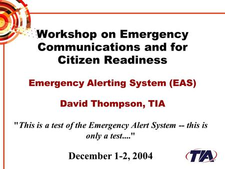 Workshop on Emergency Communications and for Citizen Readiness Emergency Alerting System (EAS) David Thompson, TIA This is a test of the Emergency Alert.