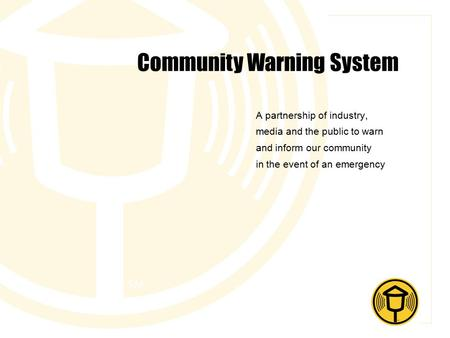 Community Warning System A partnership of industry, media and the public to warn and inform our community in the event of an emergency.