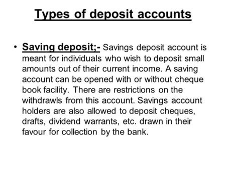 Types of deposit accounts Saving deposit;- Savings deposit account is meant for individuals who wish to deposit small amounts out of their current income.