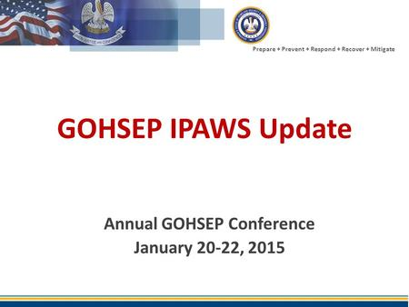 Prepare + Prevent + Respond + Recover + Mitigate GOHSEP IPAWS Update Annual GOHSEP Conference January 20-22, 2015.