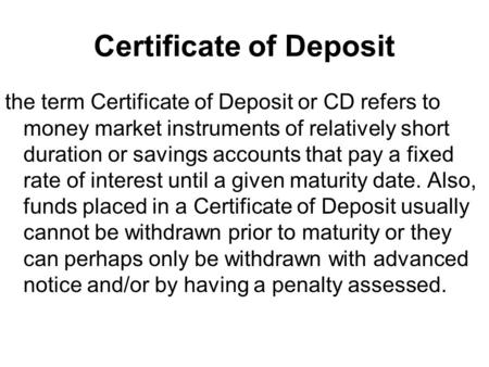 Certificate of Deposit the term Certificate of Deposit or CD refers to money market instruments of relatively short duration or savings accounts that pay.