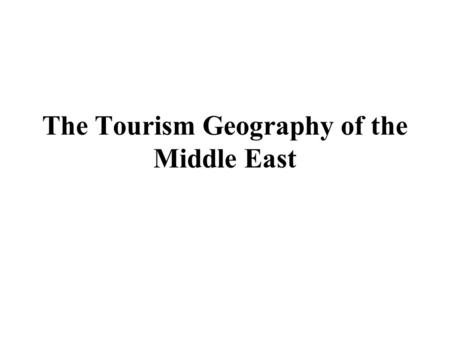 The Tourism Geography of the Middle East. Learning Objectives 1.Describe the major physical features and climates of the Middle East and understand their.