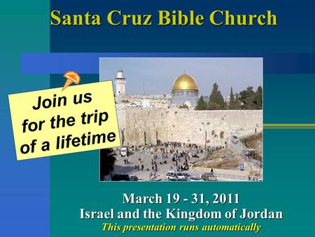 Santa Cruz Bible Church March 19 - 31, 2011 Israel and the Kingdom of Jordan This presentation runs automatically Join us for the trip of a lifetime.