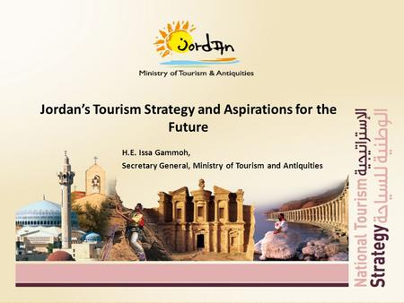 Jordan's Tourism Strategy and Aspirations for the Future H.E. Issa Gammoh, Secretary General, Ministry of Tourism and Antiquities.