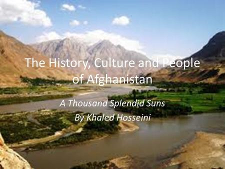 The History, Culture and People of Afghanistan A Thousand Splendid Suns By Khaled Hosseini.