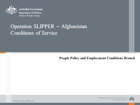 Correct as at 1 July 2014 Operation SLIPPER – Afghanistan Conditions of Service People Policy and Employment Conditions Branch.
