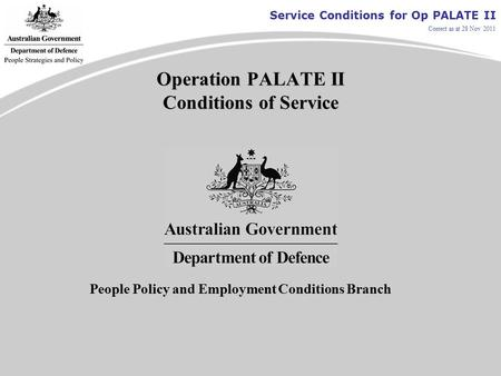 Service Conditions for Op PALATE II Correct as at 28 Nov 2011 Operation PALATE II Conditions of Service People Policy and Employment Conditions Branch.