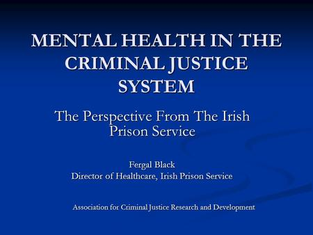 MENTAL HEALTH IN THE CRIMINAL JUSTICE SYSTEM The Perspective From The Irish Prison Service Fergal Black Director of Healthcare, Irish Prison Service Association.