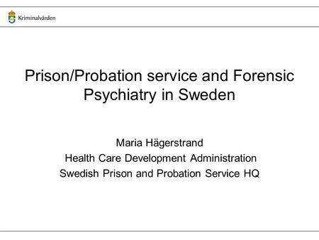 Prison/Probation service and Forensic Psychiatry in Sweden Maria Hägerstrand Health Care Development Administration Swedish Prison and Probation Service.