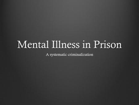 Mental Illness in Prison A systematic criminalization.