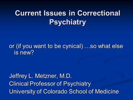 Current Issues in Correctional Psychiatry or (if you want to be cynical) …so what else is new? Jeffrey L. Metzner, M.D. Clinical Professor of Psychiatry.