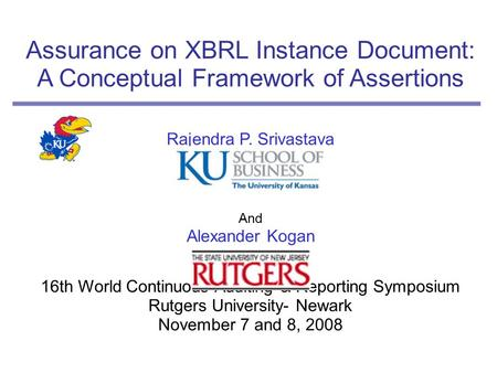 Assurance on XBRL Instance Document: A Conceptual Framework of Assertions Rajendra P. Srivastava And Alexander Kogan 16th World Continuous Auditing & Reporting.