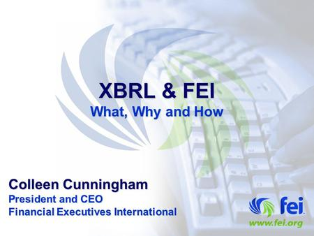 XBRL & FEI What, Why and How Colleen Cunningham President and CEO Financial Executives International.