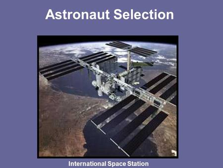 Astronaut Selection International Space Station. Astronaut Selection –~ 3000-4000 applications reviewed every other year- Next one will begin July 2007.