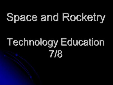 Space and Rocketry Technology Education 7/8. Learning Goals: Learn about people who study stars and planets and other space bodies Learn about people.